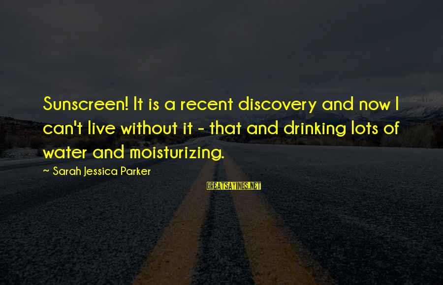Sarah Jessica Sayings By Sarah Jessica Parker: Sunscreen! It is a recent discovery and now I can't live without it - that