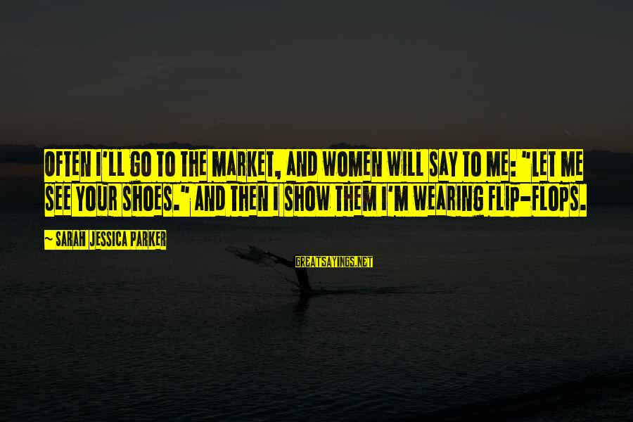 """Sarah Jessica Sayings By Sarah Jessica Parker: Often I'll go to the market, and women will say to me: """"Let me see"""