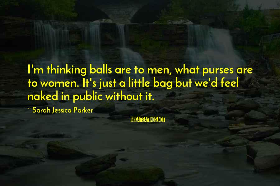 Sarah Jessica Sayings By Sarah Jessica Parker: I'm thinking balls are to men, what purses are to women. It's just a little