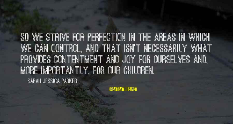 Sarah Jessica Sayings By Sarah Jessica Parker: So we strive for perfection in the areas in which we can control, and that