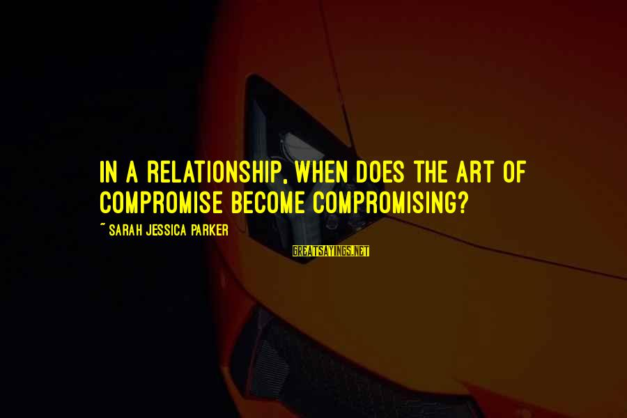 Sarah Jessica Sayings By Sarah Jessica Parker: In a relationship, when does the art of compromise become compromising?