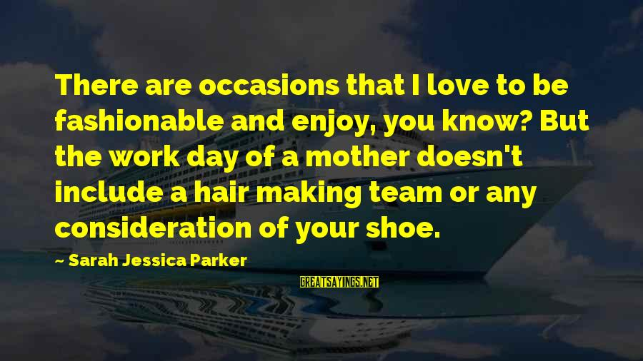 Sarah Jessica Sayings By Sarah Jessica Parker: There are occasions that I love to be fashionable and enjoy, you know? But the