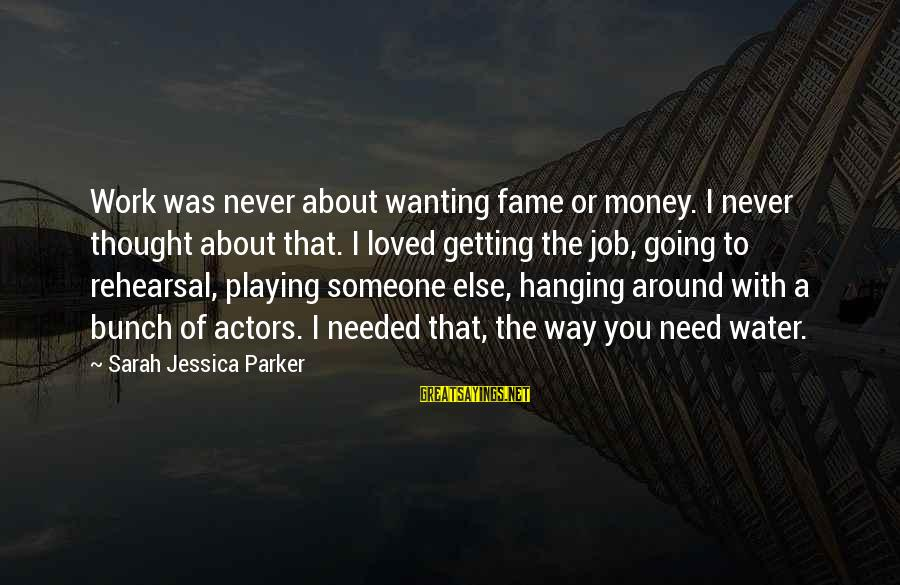 Sarah Jessica Sayings By Sarah Jessica Parker: Work was never about wanting fame or money. I never thought about that. I loved