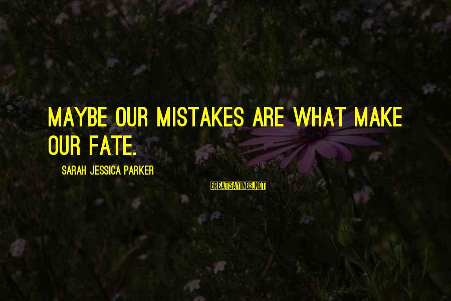 Sarah Jessica Sayings By Sarah Jessica Parker: Maybe our mistakes are what make our fate.