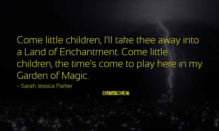 Sarah Jessica Sayings By Sarah Jessica Parker: Come little children, I'll take thee away into a Land of Enchantment. Come little children,