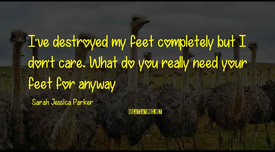 Sarah Jessica Sayings By Sarah Jessica Parker: I've destroyed my feet completely but I don't care. What do you really need your