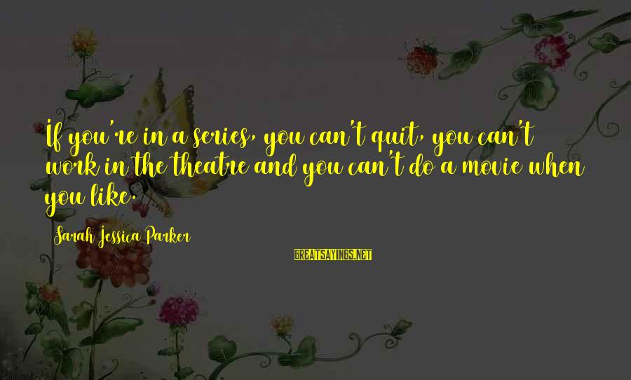 Sarah Jessica Sayings By Sarah Jessica Parker: If you're in a series, you can't quit, you can't work in the theatre and