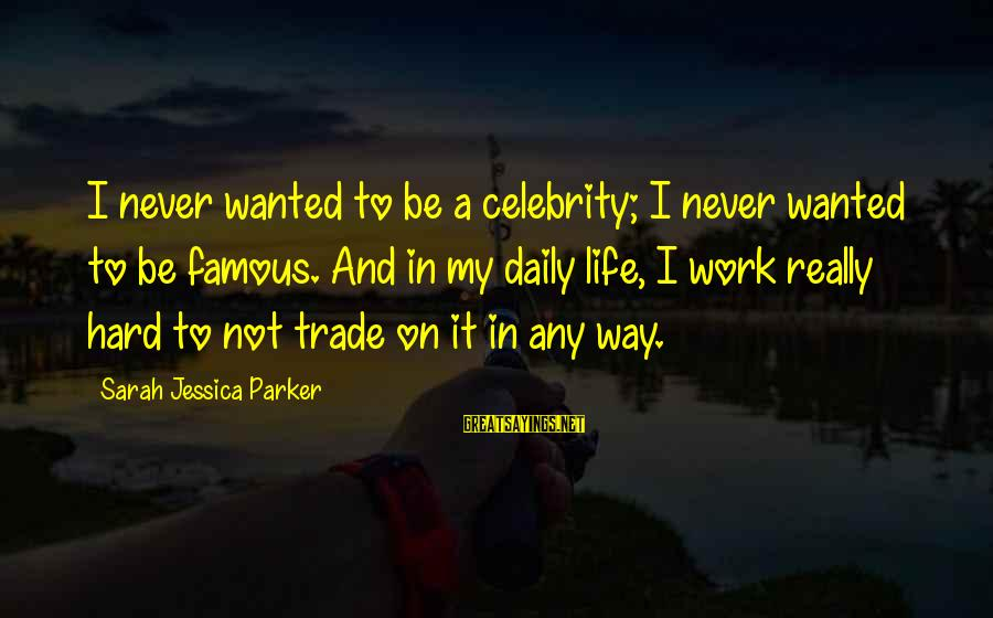 Sarah Jessica Sayings By Sarah Jessica Parker: I never wanted to be a celebrity; I never wanted to be famous. And in