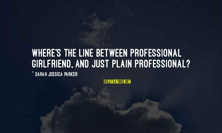 Sarah Jessica Sayings By Sarah Jessica Parker: Where's the line between professional girlfriend, and just plain professional?