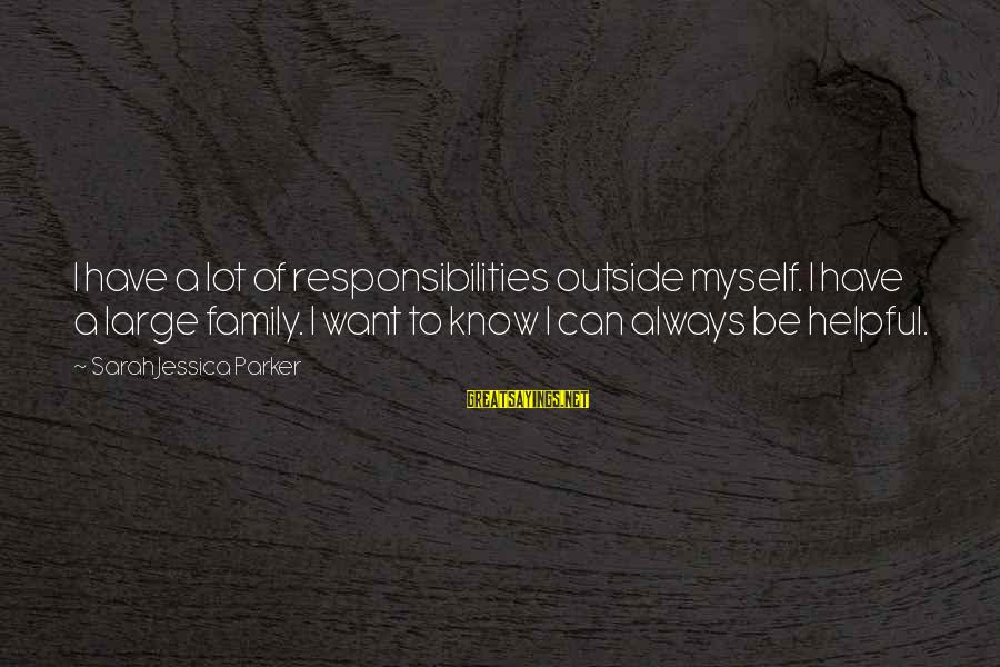 Sarah Jessica Sayings By Sarah Jessica Parker: I have a lot of responsibilities outside myself. I have a large family. I want