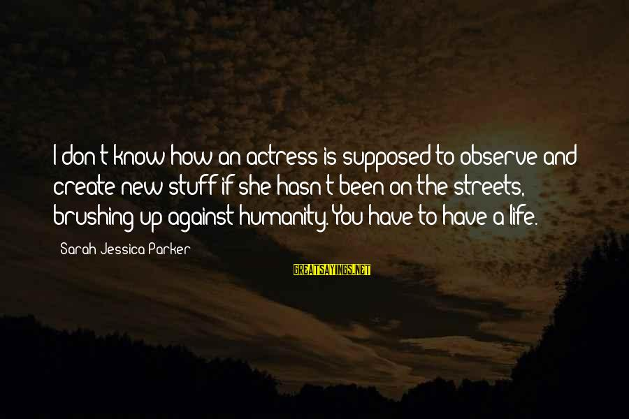 Sarah Jessica Sayings By Sarah Jessica Parker: I don't know how an actress is supposed to observe and create new stuff if
