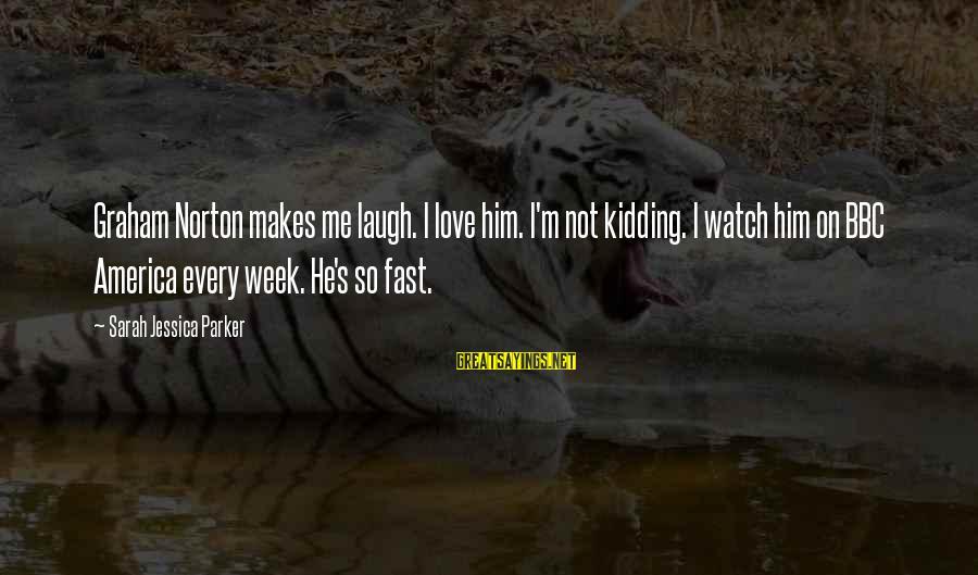 Sarah Jessica Sayings By Sarah Jessica Parker: Graham Norton makes me laugh. I love him. I'm not kidding. I watch him on