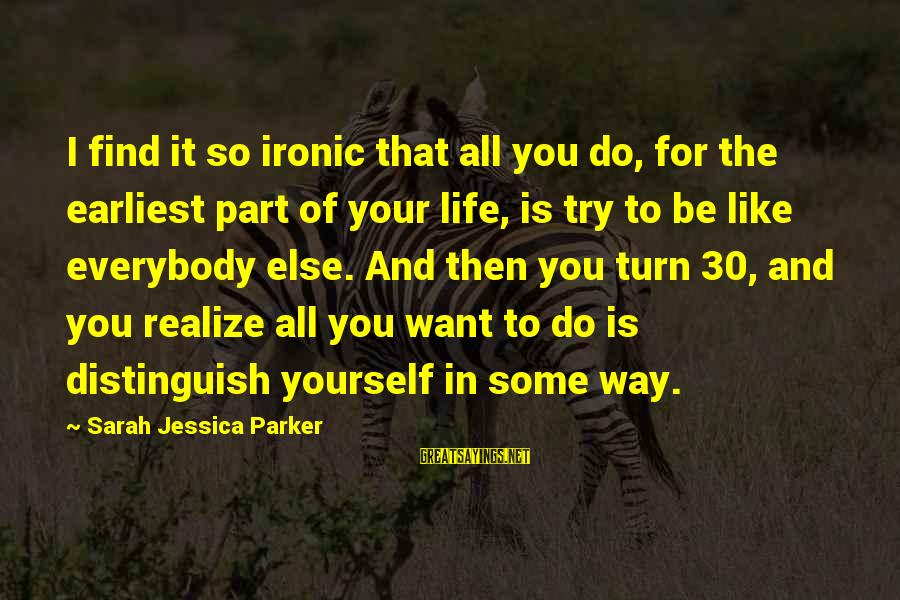 Sarah Jessica Sayings By Sarah Jessica Parker: I find it so ironic that all you do, for the earliest part of your
