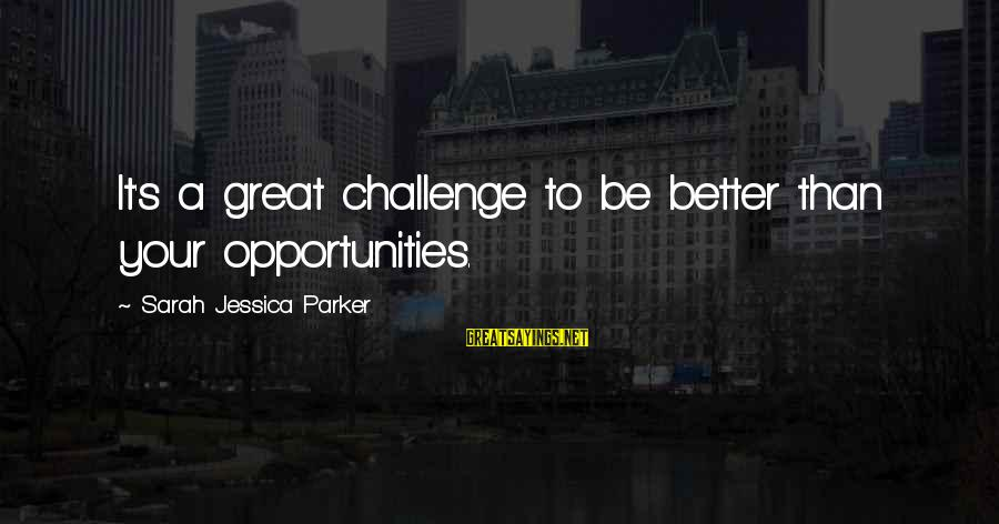 Sarah Jessica Sayings By Sarah Jessica Parker: It's a great challenge to be better than your opportunities.