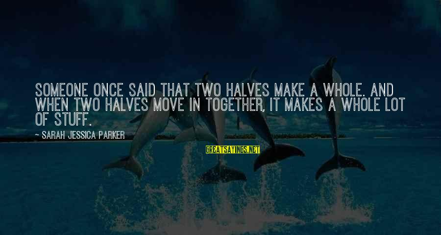 Sarah Jessica Sayings By Sarah Jessica Parker: Someone once said that two halves make a whole. And when two halves move in