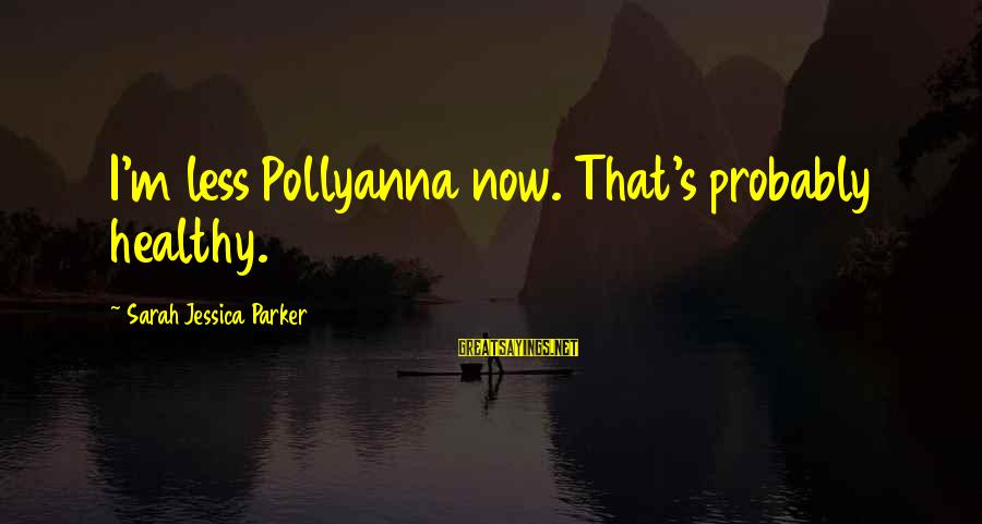 Sarah Jessica Sayings By Sarah Jessica Parker: I'm less Pollyanna now. That's probably healthy.