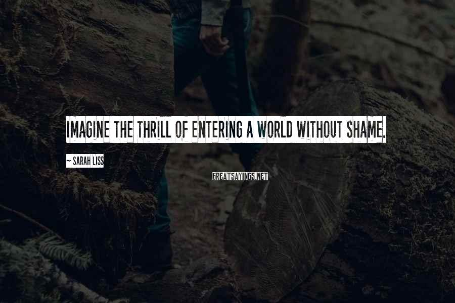 Sarah Liss Sayings: Imagine the thrill of entering a world without shame.