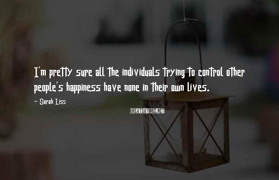 Sarah Liss Sayings: I'm pretty sure all the individuals trying to control other people's happiness have none in