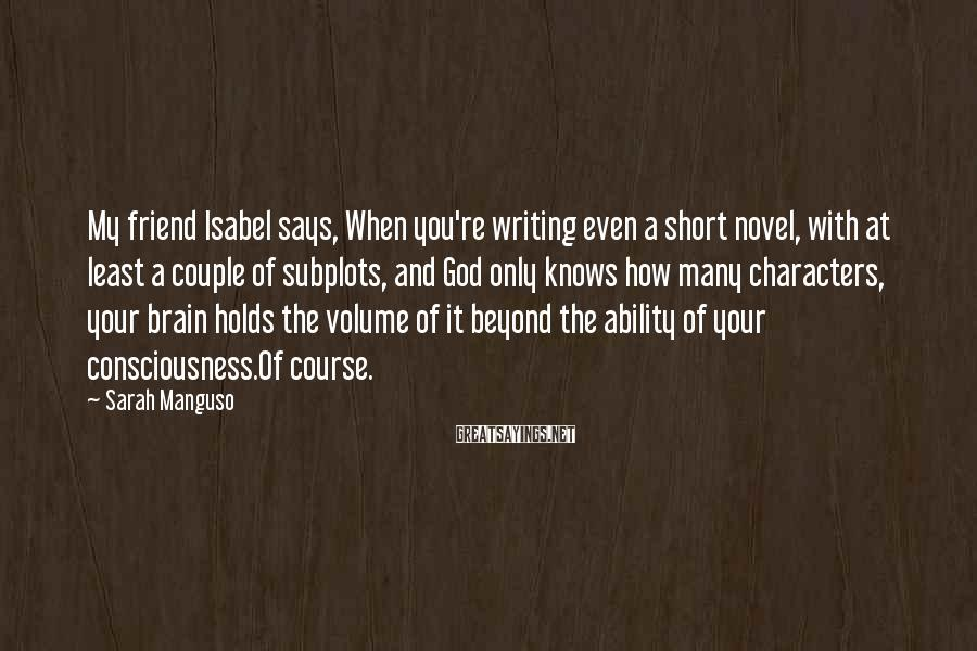 Sarah Manguso Sayings: My friend Isabel says, When you're writing even a short novel, with at least a
