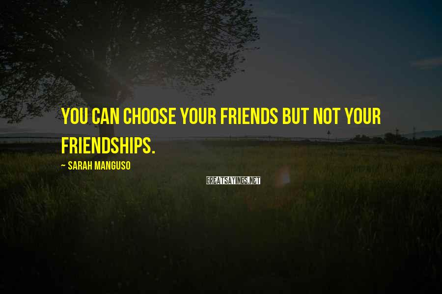 Sarah Manguso Sayings: You can choose your friends but not your friendships.