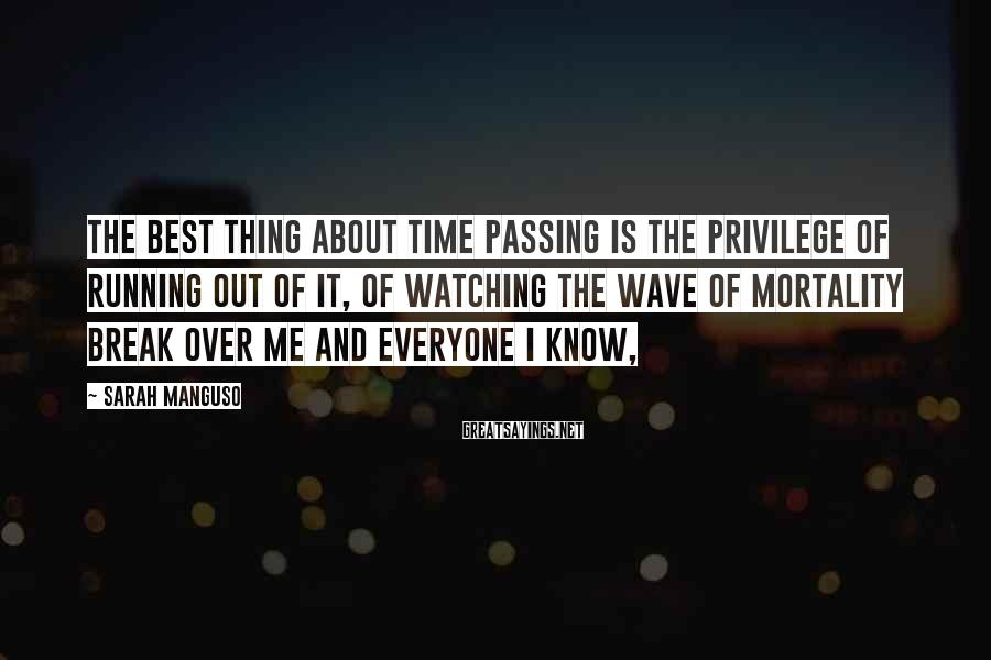 Sarah Manguso Sayings: The best thing about time passing is the privilege of running out of it, of