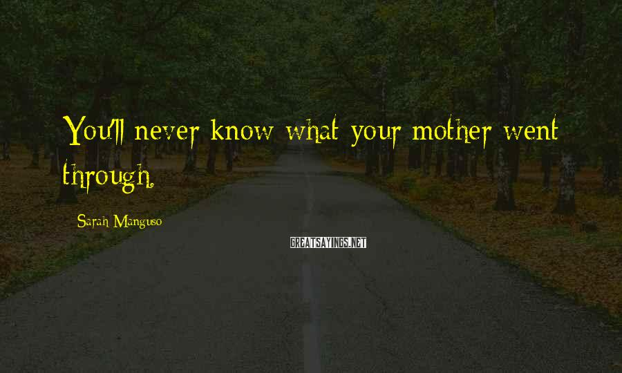 Sarah Manguso Sayings: You'll never know what your mother went through.