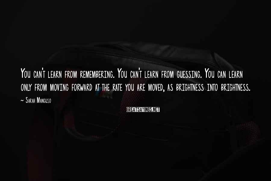 Sarah Manguso Sayings: You can't learn from remembering. You can't learn from guessing. You can learn only from