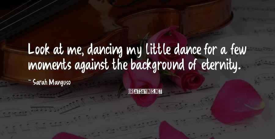 Sarah Manguso Sayings: Look at me, dancing my little dance for a few moments against the background of