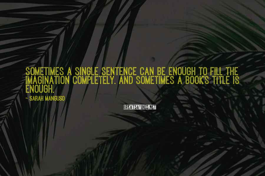 Sarah Manguso Sayings: Sometimes a single sentence can be enough to fill the imagination completely. And sometimes a