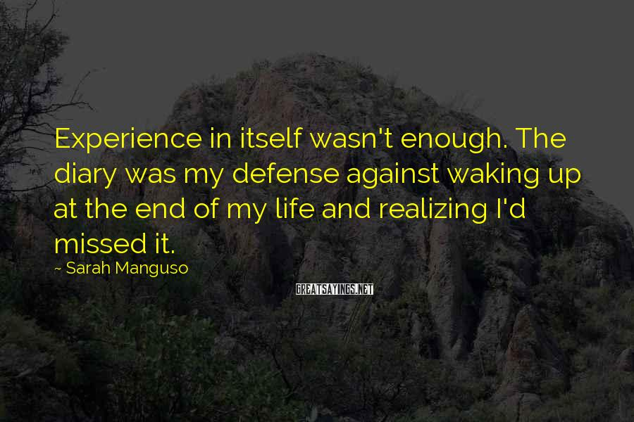 Sarah Manguso Sayings: Experience in itself wasn't enough. The diary was my defense against waking up at the