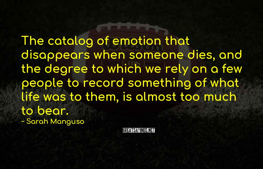 Sarah Manguso Sayings: The catalog of emotion that disappears when someone dies, and the degree to which we