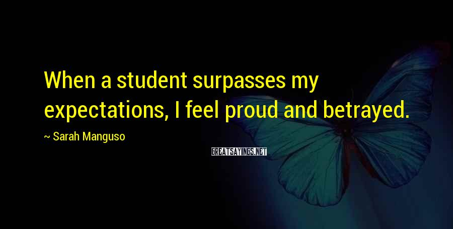 Sarah Manguso Sayings: When a student surpasses my expectations, I feel proud and betrayed.