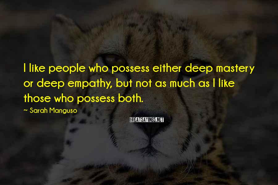 Sarah Manguso Sayings: I like people who possess either deep mastery or deep empathy, but not as much