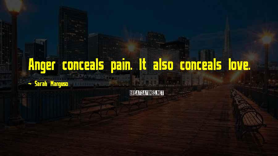 Sarah Manguso Sayings: Anger conceals pain. It also conceals love.