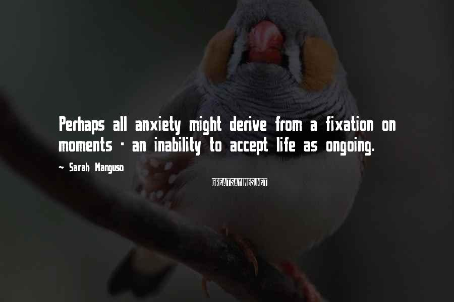 Sarah Manguso Sayings: Perhaps all anxiety might derive from a fixation on moments - an inability to accept