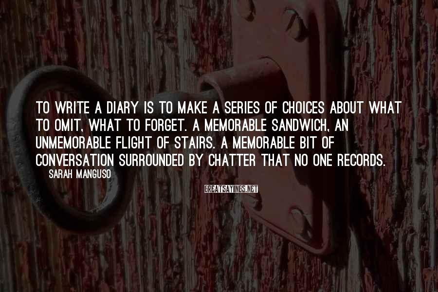 Sarah Manguso Sayings: To write a diary is to make a series of choices about what to omit,