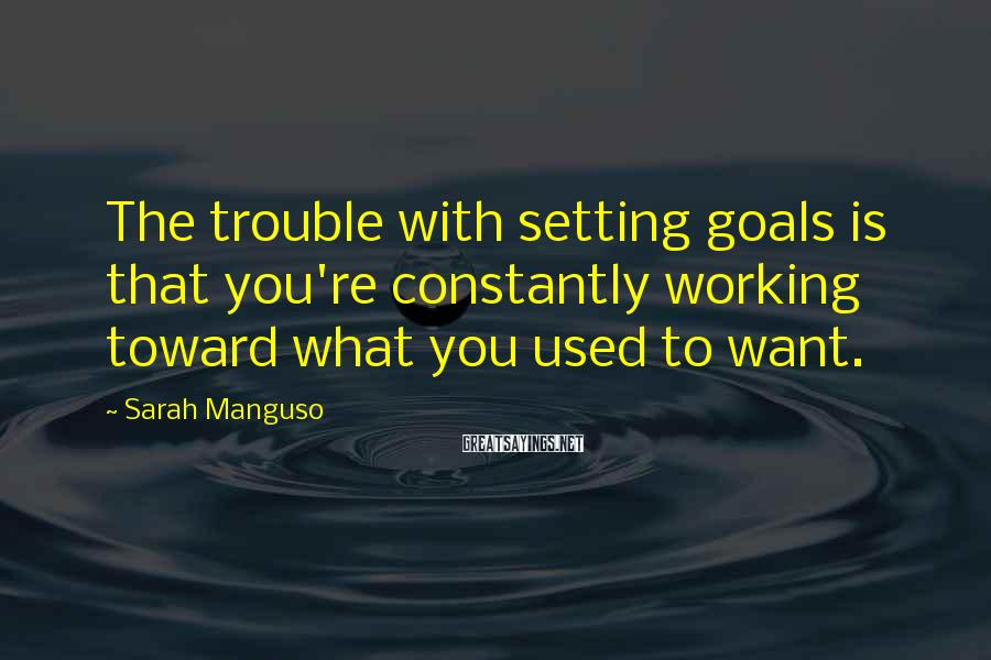Sarah Manguso Sayings: The trouble with setting goals is that you're constantly working toward what you used to