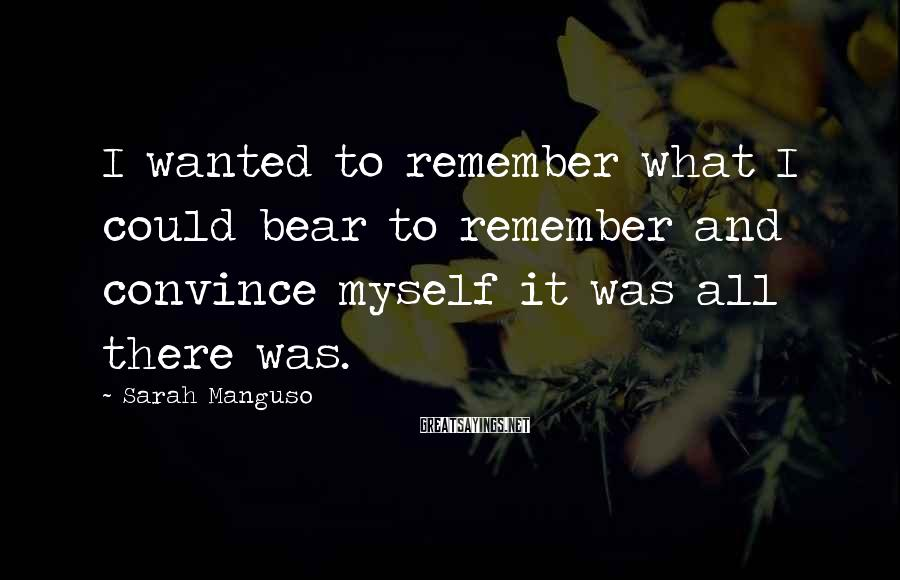 Sarah Manguso Sayings: I wanted to remember what I could bear to remember and convince myself it was