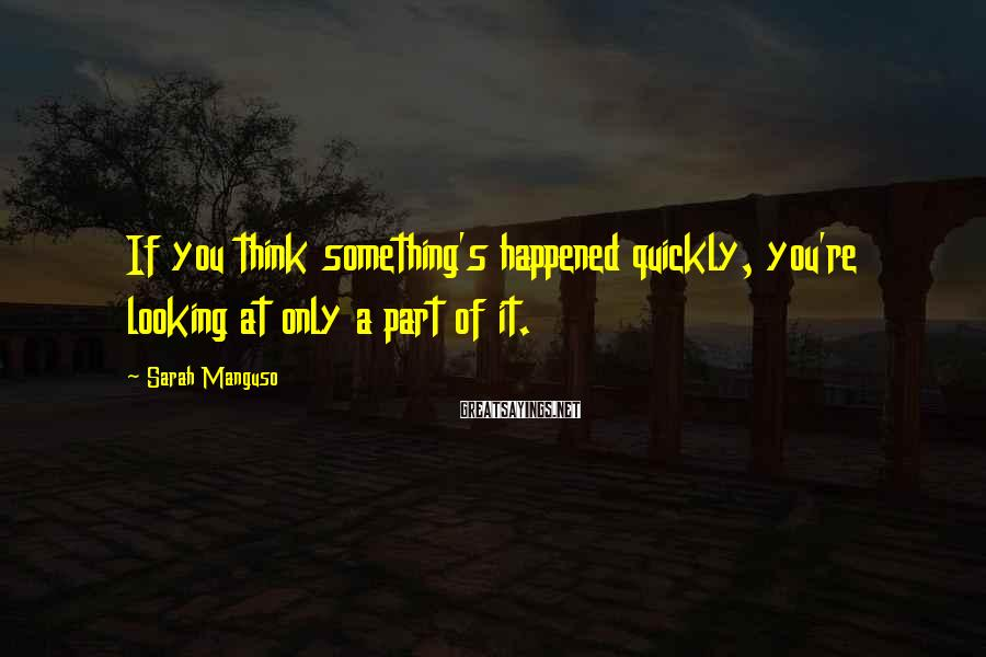 Sarah Manguso Sayings: If you think something's happened quickly, you're looking at only a part of it.