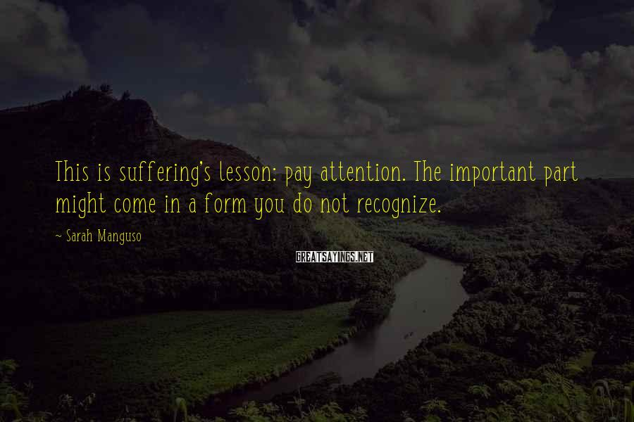Sarah Manguso Sayings: This is suffering's lesson: pay attention. The important part might come in a form you