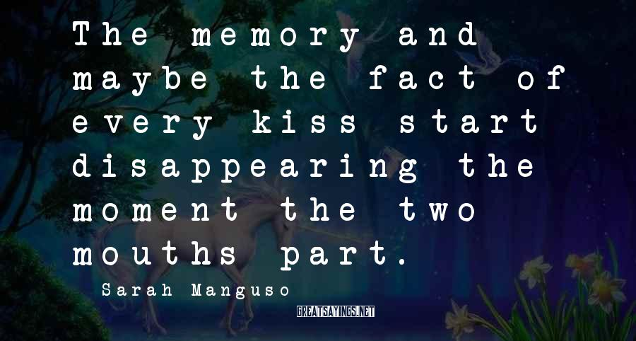 Sarah Manguso Sayings: The memory and maybe the fact of every kiss start disappearing the moment the two
