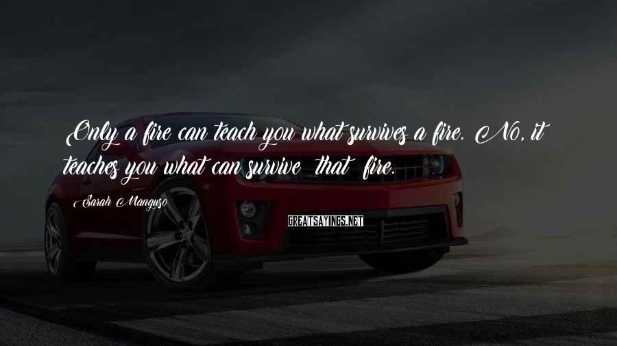 Sarah Manguso Sayings: Only a fire can teach you what survives a fire. No, it teaches you what