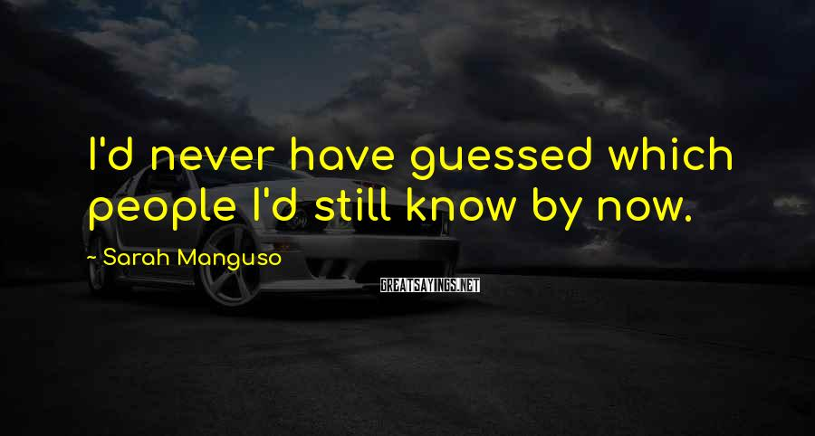 Sarah Manguso Sayings: I'd never have guessed which people I'd still know by now.