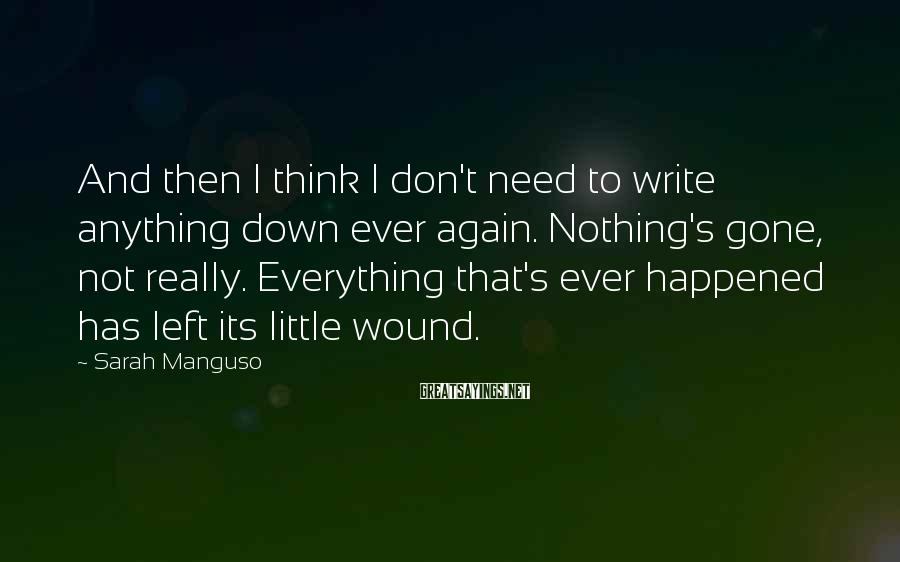 Sarah Manguso Sayings: And then I think I don't need to write anything down ever again. Nothing's gone,