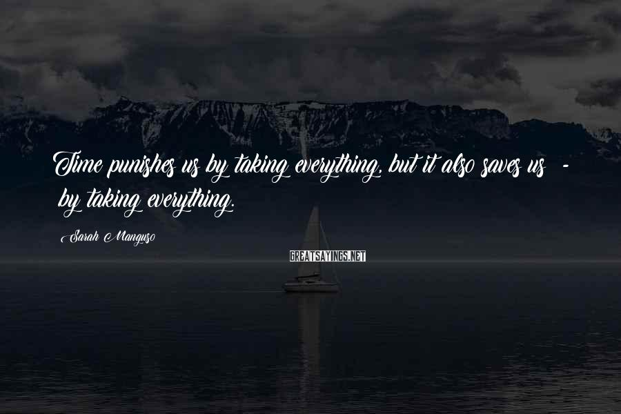 Sarah Manguso Sayings: Time punishes us by taking everything, but it also saves us - by taking everything.