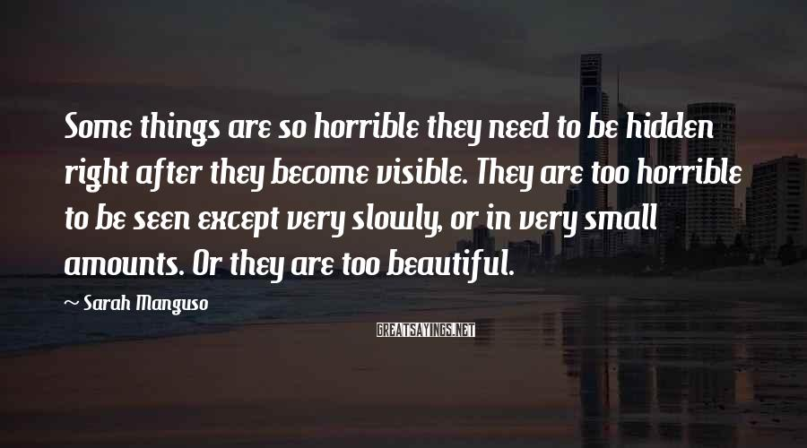 Sarah Manguso Sayings: Some things are so horrible they need to be hidden right after they become visible.
