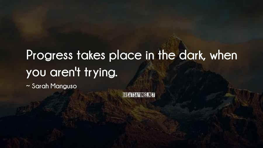 Sarah Manguso Sayings: Progress takes place in the dark, when you aren't trying.