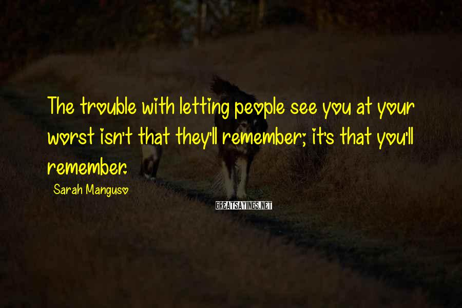 Sarah Manguso Sayings: The trouble with letting people see you at your worst isn't that they'll remember; it's