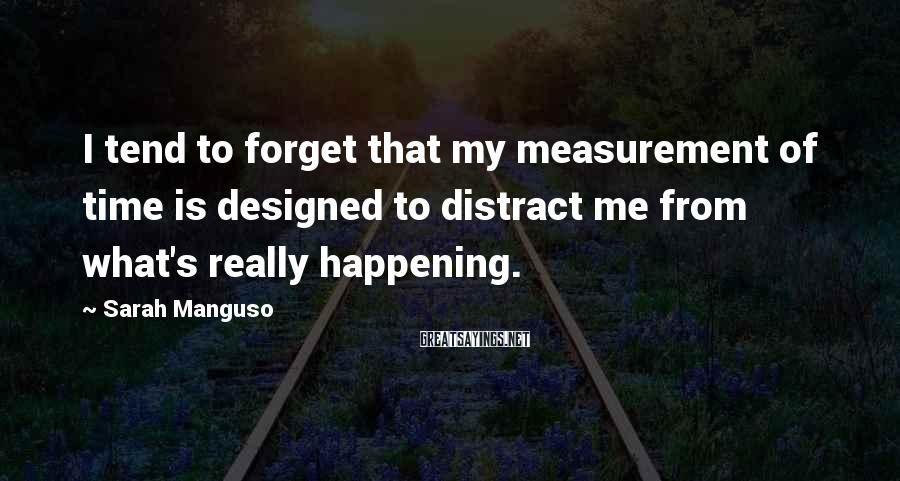 Sarah Manguso Sayings: I tend to forget that my measurement of time is designed to distract me from