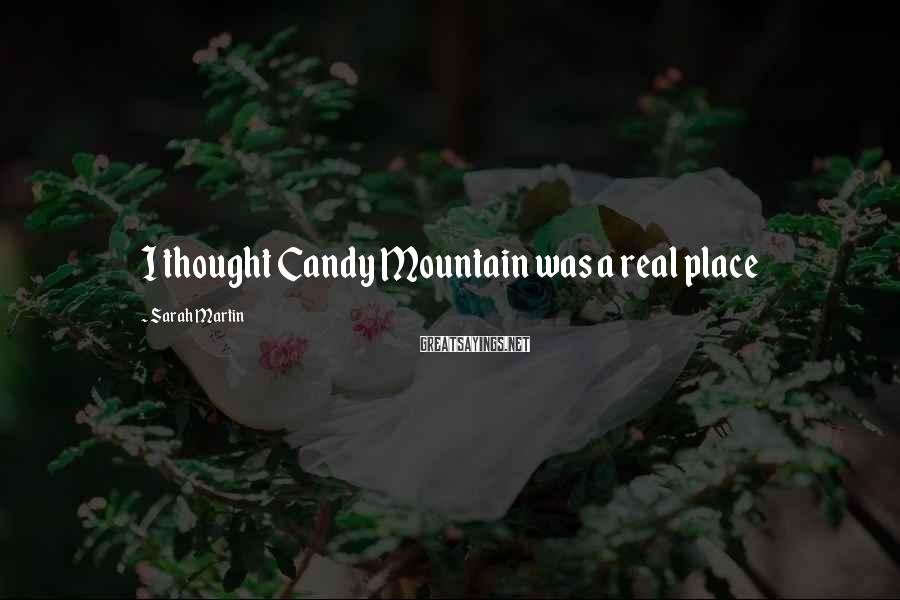Sarah Martin Sayings: I thought Candy Mountain was a real place